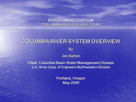 COLUMBIA RIVER STUDY TOUR BRAZILIAN DELEGATION COLUMBIA RIVER STUDY TOUR COLUMBIA RIVER SYSTEM OVERVIEW By Jim Barton Chief, Columbia Basin Water Management.