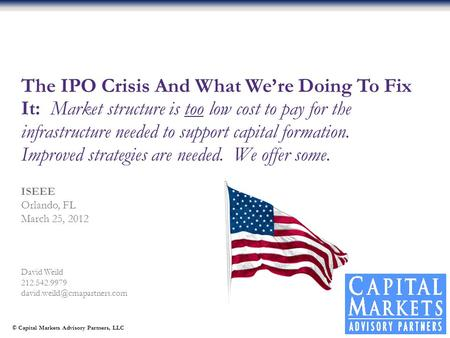 © Capital Markets Advisory Partners, LLC David Weild 212.542.9979 The IPO Crisis And What We're Doing To Fix It: Market structure.
