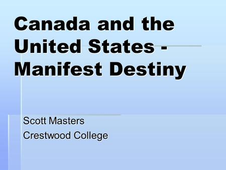 Canada and the United States - Manifest Destiny Scott Masters Crestwood College.