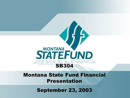 SB304 Montana State Fund Financial Presentation September 23, 2003.