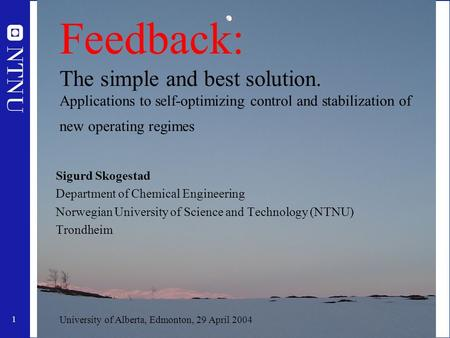 1 Feedback: The simple and best solution. Applications to self-optimizing control and stabilization of new operating regimes Sigurd Skogestad Department.