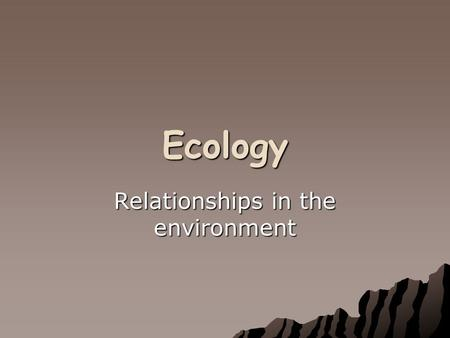 Ecology Relationships in the environment. Vocabulary of Ecology Ecology- The study of the interaction between organisms and between organisms and their.