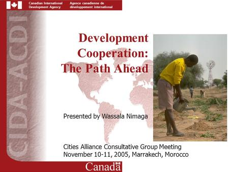 Canadian International Development Agency Agence canadienne de développement international Development Cooperation: The Path Ahead Presented by Wassala.