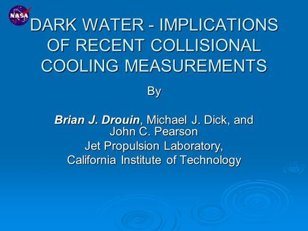 DARK WATER - IMPLICATIONS OF RECENT COLLISIONAL COOLING MEASUREMENTS By Brian J. Drouin, Michael J. Dick, and John C. Pearson Jet Propulsion Laboratory,