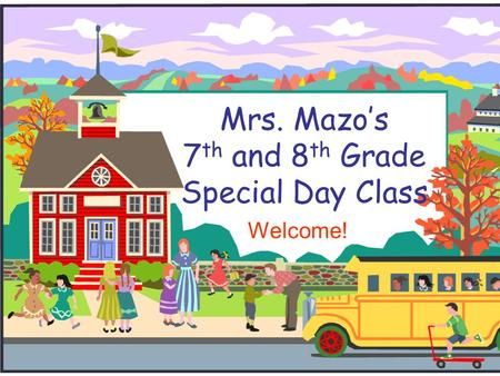 Mrs. Mazo's 7 th and 8 th Grade Special Day Class Welcome!