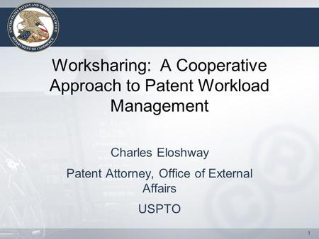 1 Worksharing: A Cooperative Approach to Patent Workload Management Charles Eloshway Patent Attorney, Office of External Affairs USPTO.