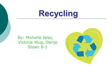 Recycling By: Michelle Islas, Victoria Wug, Darija Stosic 8-1.