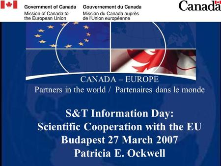 CANADA – EUROPE Partners in the world / Partenaires dans le monde S&T Information Day: Scientific Cooperation with the EU Budapest 27 March 2007 Patricia.