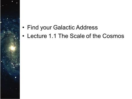 Find your Galactic Address Lecture 1.1 The Scale of the Cosmos.