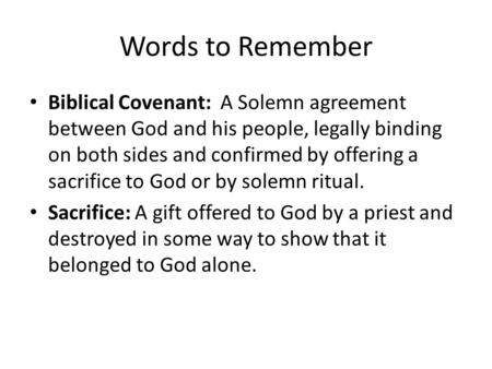 Words to Remember Biblical Covenant: A Solemn agreement between God and his people, legally binding on both sides and confirmed by offering a sacrifice.
