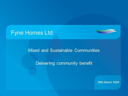 Fyne Homes Ltd Mixed and Sustainable Communities Delivering community benefit 26th March 2009.