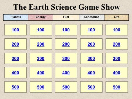The Earth Science Game Show 100 200 100 200 300 400 500 300 400 500 100 200 300 400 500 100 200 300 400 500 100 200 300 400 500 PlanetsEnergyFuelLandformsLife.