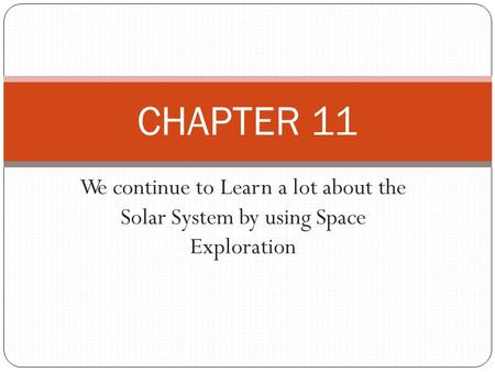 We continue to Learn a lot about the Solar System by using Space Exploration CHAPTER 11.
