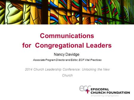 Communications for Congregational Leaders Nancy Davidge Associate Program Director and Editor, ECF Vital Practices 2014 Church Leadership Conference: Unlocking.