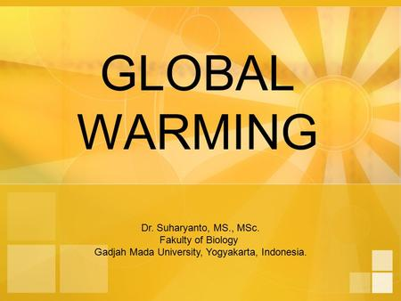 GLOBAL WARMING Dr. Suharyanto, MS., MSc. Fakulty of Biology Gadjah Mada University, Yogyakarta, Indonesia.