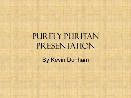 Purely Puritan Presentation By Kevin Dunham. Religion and Church Religion was focus of lifestyle – Everyone was expected to attend Sabbath day meeting.