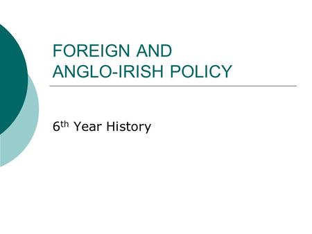 6 th Year History FOREIGN AND ANGLO-IRISH POLICY.