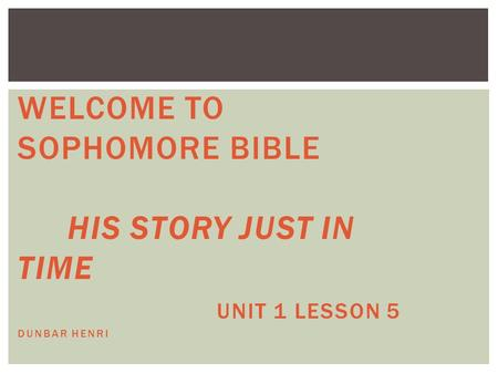 WELCOME TO SOPHOMORE BIBLE HIS STORY JUST IN TIME UNIT 1 LESSON 5 DUNBAR HENRI.