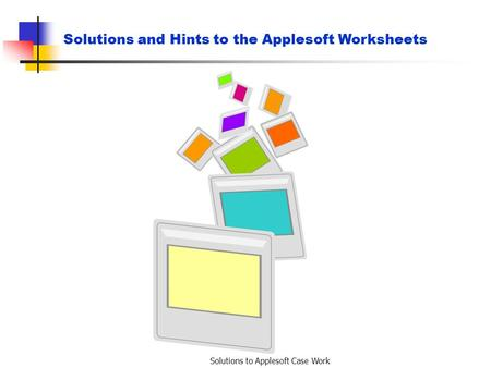 Solutions to Applesoft Case Work Solutions and Hints to the Applesoft Worksheets.
