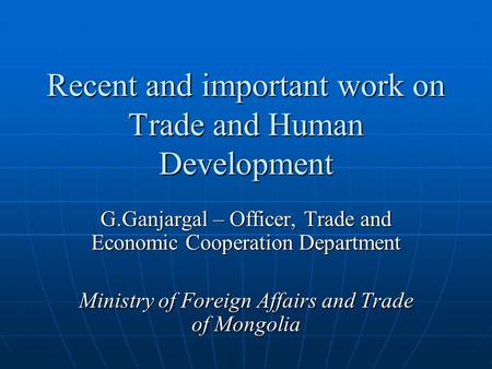 Recent and important work on Trade and Human Development G.Ganjargal – Officer, Trade and Economic Cooperation Department Ministry of Foreign Affairs and.