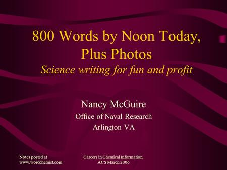 Notes posted at www.wordchemist.com Careers in Chemical Information, ACS March 2006 800 Words by Noon Today, Plus Photos Science writing for fun and profit.