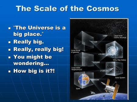 "The Scale of the Cosmos "" The Universe is a big place. "" "" The Universe is a big place. "" Really big. Really big. Really, really big! Really, really big!"
