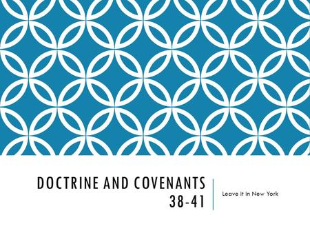 DOCTRINE AND COVENANTS 38-41 Leave it in New York.