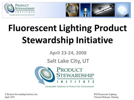 PSI Fluorescent Lighting National Dialogue Meeting © Product Stewardship Institute, Inc. April 2008 Fluorescent Lighting Product Stewardship Initiative.