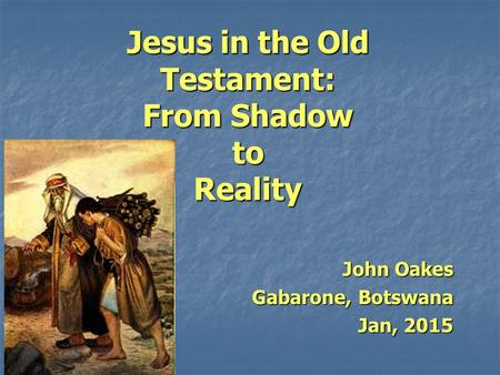 Jesus in the Old Testament: From Shadow to Reality John Oakes Gabarone, Botswana Jan, 2015.