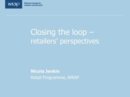 Closing the loop – retailers' perspectives Nicola Jenkin Retail Programme, WRAP.