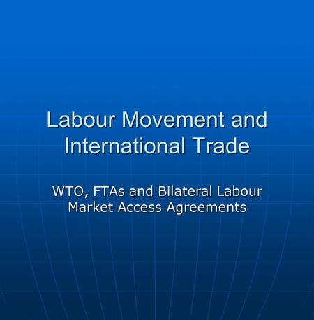 Labour Movement and International Trade WTO, FTAs and Bilateral Labour Market Access Agreements.