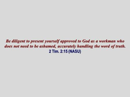 Be diligent to present yourself approved to God as a workman who does not need to be ashamed, accurately handling the word of truth. 2 Tim. 2:15 (NASU)