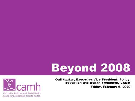 Beyond 2008 Gail Czukar, Executive Vice President, Policy, Education and Health Promotion, CAMH Friday, February 6, 2009.