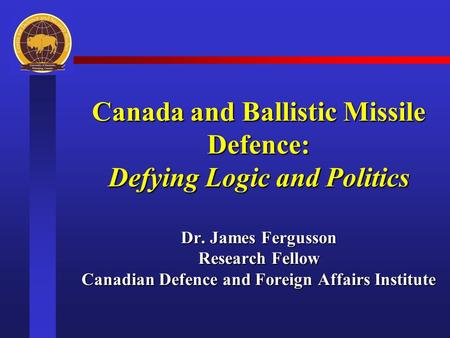 Canada and Ballistic Missile Defence: Defying Logic and Politics Dr. James Fergusson Research Fellow Canadian Defence and Foreign Affairs Institute.