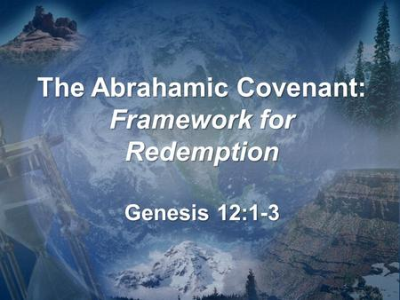 The Abrahamic Covenant: Framework for Redemption Genesis 12:1-3.