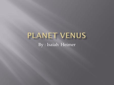 By : Isaiah Heimer  I researched the planet Venus. It is a very hot planet. I researched it's location, physical data, and interesting facts.