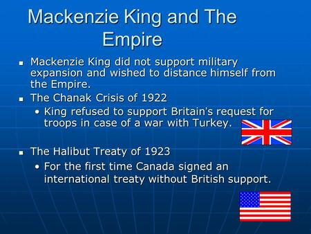 Mackenzie King and The Empire Mackenzie King did not support military expansion and wished to distance himself from the Empire. Mackenzie King did not.