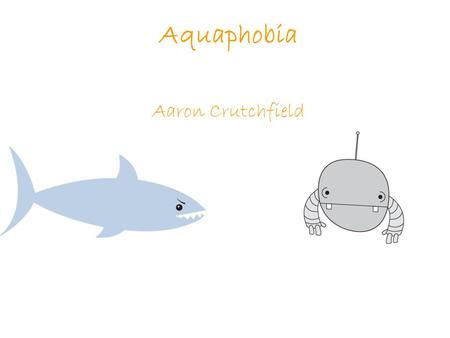 Aquaphobia Aaron Crutchfield. Why I Made This Game.