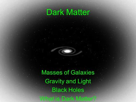 Dark Matter Masses of Galaxies Gravity and Light Black Holes What is Dark Matter?