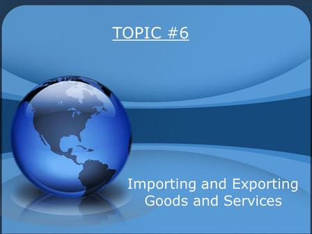 TOPIC #6 Importing and Exporting Goods and Services.