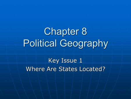 Chapter 8 Political Geography Key Issue 1 Where Are States Located?