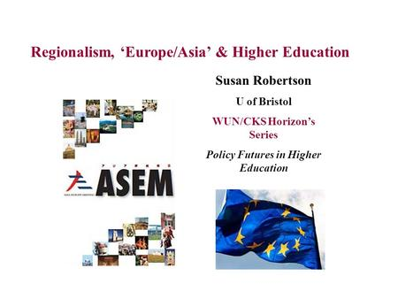 Regionalism, 'Europe/Asia' & Higher Education Susan Robertson U of Bristol WUN/CKS Horizon's Series Policy Futures in Higher Education.
