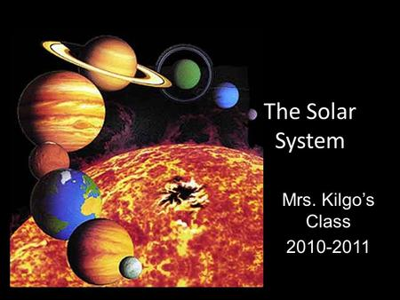 The Solar System Mrs. Kilgo's Class 2010-2011. Sun Medium-sized star Helium and Hydrogen gases.