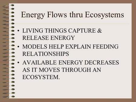Energy Flows thru Ecosystems LIVING THINGS CAPTURE & RELEASE ENERGY MODELS HELP EXPLAIN FEEDING RELATIONSHIPS AVAILABLE ENERGY DECREASES AS IT MOVES THROUGH.