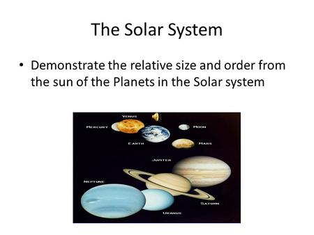 The Solar System Demonstrate the relative size and order from the sun of the Planets in the Solar system.
