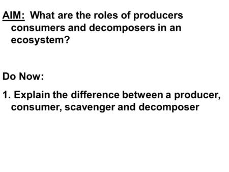 AIM: What are the roles of producers consumers and decomposers in an ecosystem? Do Now: 1. Explain the difference between a producer, consumer, scavenger.