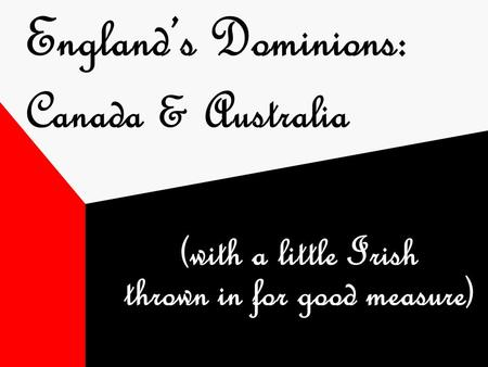 England's Dominions: Canada & Australia (with a little Irish thrown in for good measure)