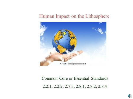 Human Impact on the Lithosphere Common Core or Essential Standards 2.2.1, 2.2.2, 2.7.3, 2.8.1, 2.8.2, 2.8.4 Credit: freedigitalphotos.net.