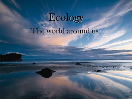 Ecology The world around us Ecology the study of the relationships among living things and their interaction with the environmentthe study of the relationships.