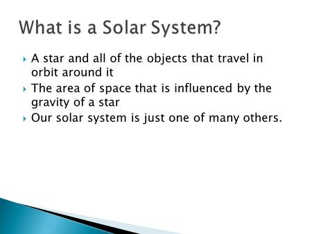  A star and all of the objects that travel in orbit around it  The area of space that is influenced by the gravity of a star  Our solar system is just.
